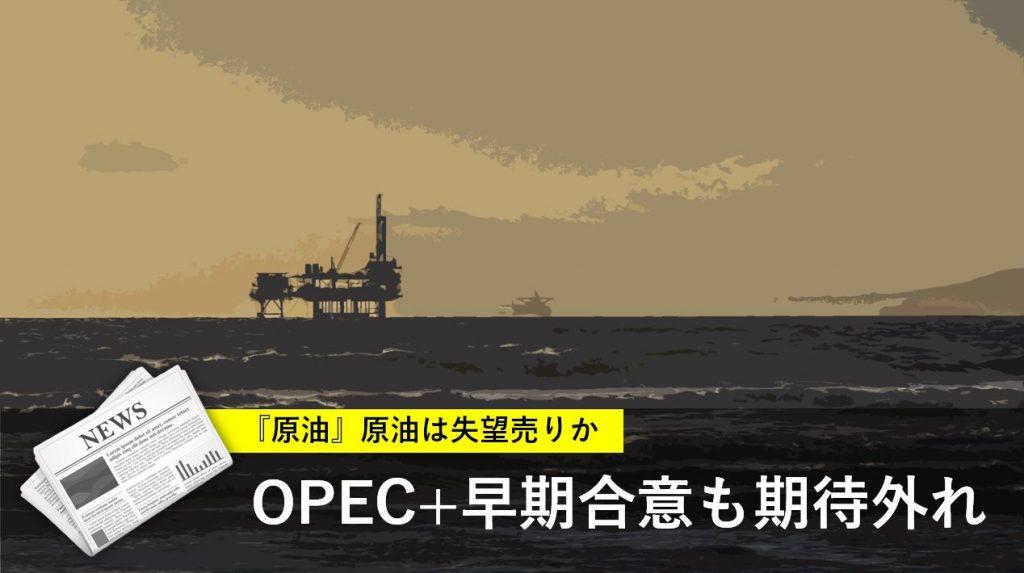 OPEC+早期合意 原油は失望売りか